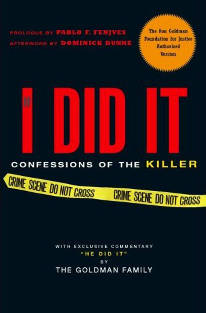 Cover of OJ Simpson book 'If I Did It,' his hypothetical account of the Nicole Brown-Simpson and Ron Goldman murders in 1994. In 2006, HarperCollins announced the publication of a book in which O.J. Simpson told how he hypothetically would have committed the murders. In response to public outrage that Simpson stood to profit from these crimes, HarperCollins cancelled the book. A Florida court awarded the rights to the Goldmans in to partially satisfy the unpaid civil judgment, which has risen, with interest, to over $38 million. The Goldman family considers this book as a confession and it contains the original manuscript approved by O.J. Simpson, with up to 14,000 words of additional commentary.Cover of OJ Simpson book 'If I Did It,' his hypothetical account of the Nicole Brown-Simpson and Ron Goldman murders in 1994 - Sep 2007